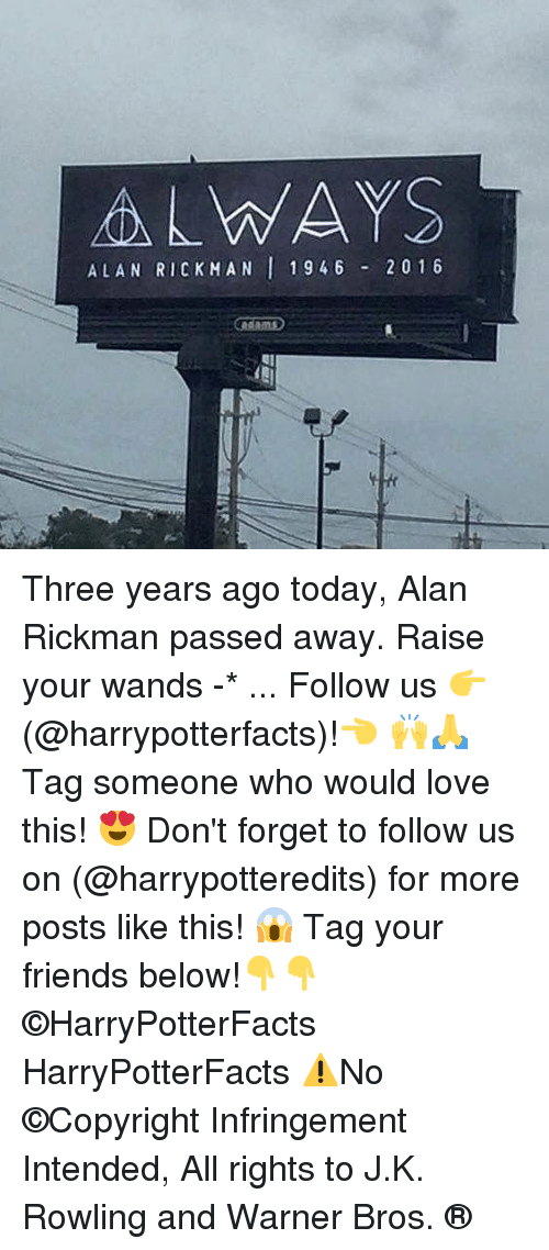 Alan Rickman: ALWAYS  ALAN RICKMAN 1946 20 1 6 Three years ago today, Alan Rickman passed away. Raise your wands -* ... Follow us 👉(@harrypotterfacts)!👈 🙌🙏 Tag someone who would love this! 😍 Don't forget to follow us on (@harrypotteredits) for more posts like this! 😱 Tag your friends below!👇👇 ©HarryPotterFacts HarryPotterFacts ⚠No ©Copyright Infringement Intended, All rights to J.K. Rowling and Warner Bros. ®