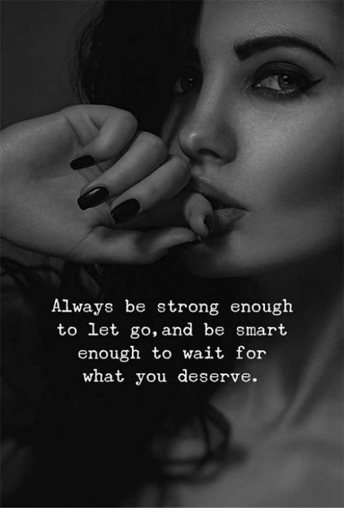 Strong, Smart, and You: Always be strong enough  to let go, and be smart  enough to wait for  what you deserve.