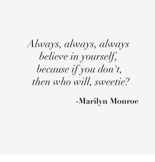 Marilyn Monroe: Always, calways, always  believe in yourself,  because if you don't,  then who will, sweetie?  -Marilyn Monroe