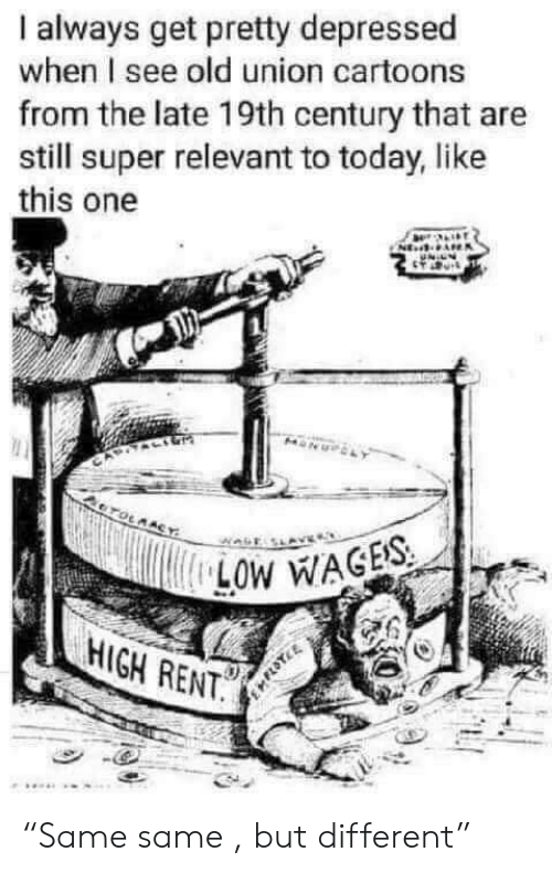 """Cartoons: always get pretty depressed  when I see old union cartoons  from the late 19th century that are  still super relevant to today, like  this one  CTOLMACY  LOW WAGES  HIGH RENT. """"Same same , but different"""""""