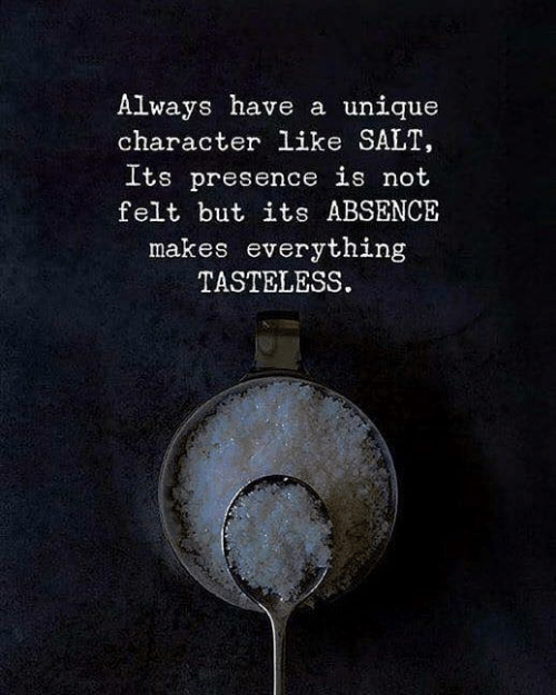 absence: Always have a unique  character like SALT,  Its presence is not  felt but its ABSENCE  makes everything  TASTELESS.