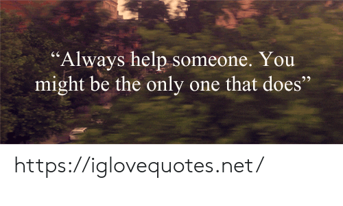 "Help, Only One, and Net: ""Always help someone. You  might be the only one that does https://iglovequotes.net/"