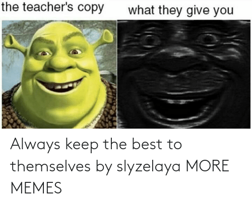 Themselves: Always keep the best to themselves by slyzelaya MORE MEMES