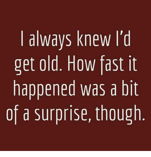 Dank, Old, and 🤖: | always knew l'd  get old. How fast it  happened was a bit  of a surprise, though