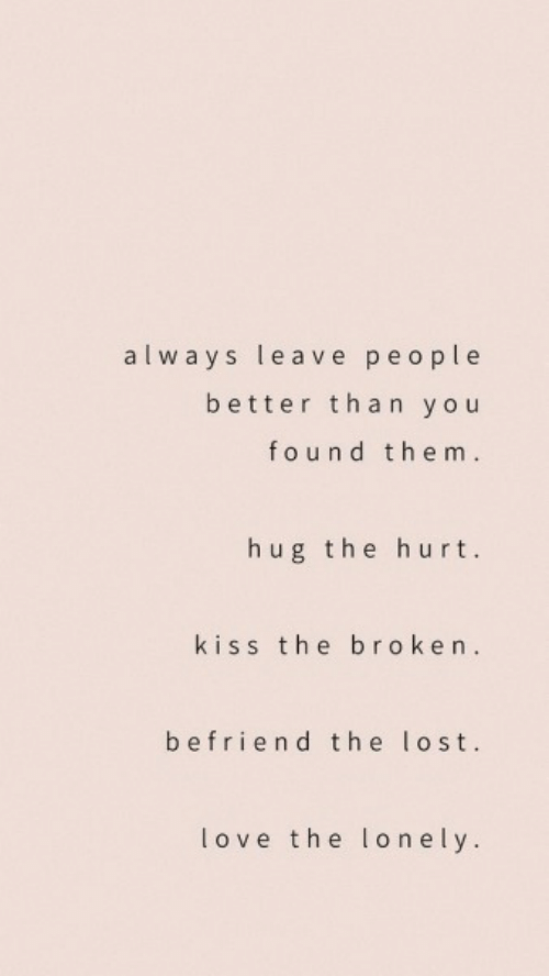 Love, Lost, and Kiss: always leave people  better than you  found them.  hug the hurt.  kiss the broken.  befriend the lost.  love the lonely