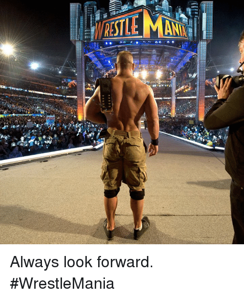 Wrestlemania, Look, and Always: Always look forward. #WrestleMania