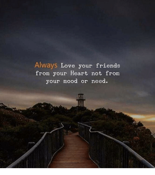 Friends, Love, and Mood: Always Love your friends  from your Heart not from  your mood or need.