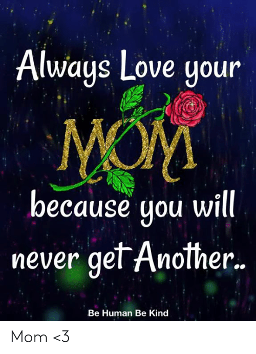 You Will Never: Always Love your  MOM  because you will.  never get Another..  Be Human Be Kind Mom <3