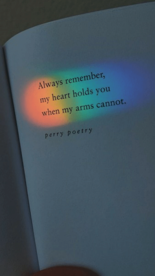 always remember: Always remember,  my heart holds you  when my arms cannot.  perry poetry