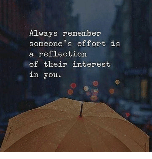 Reflection, Remember, and You: Always remember  someone's effort is  a reflection  of their interest  in you.