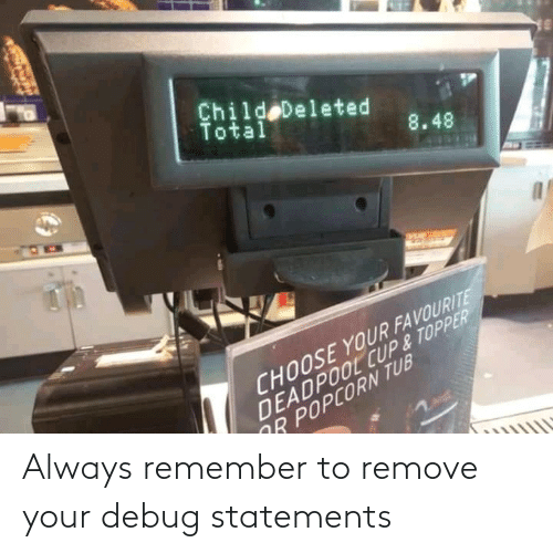 always remember: Always remember to remove your debug statements