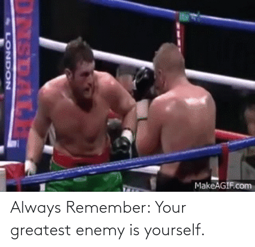 greatest: Always Remember: Your greatest enemy is yourself.
