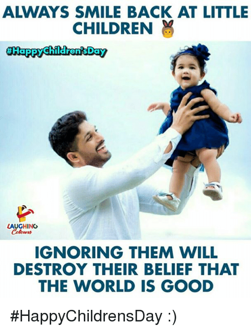 Children, Good, and Smile: ALWAYS SMILE BACK AT LITTLE  CHILDREN  LAUGHING  IGNORING THEM WILL  DESTROY THEIR BELIEF THAT  THE WORLD IS GOOD #HappyChildrensDay :)