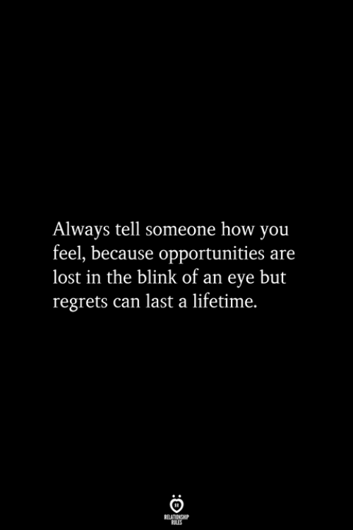 Lost, Lifetime, and How: Always tell someone how you  feel, because opportunities are  lost in the blink of an eye but  regrets can last a lifetime.  RELATIONSHIP  ES