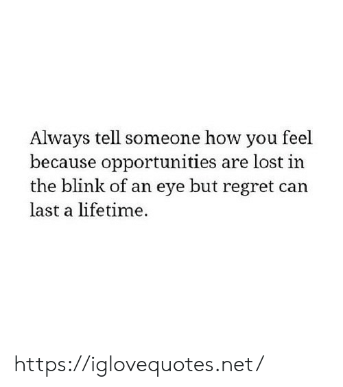 Regret, Lost, and Lifetime: Always tell someone how you feel  because opportunities are lost in  the blink of an eye but regret can  last a lifetime https://iglovequotes.net/