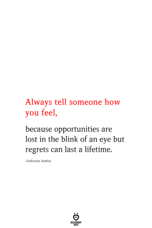 How You Feel: Always tell someone how  you feel,  because opportunities are  lost in the blink of an eye but  regrets can last a lifetime  Unknown Author  RELATIONSHIP  ES