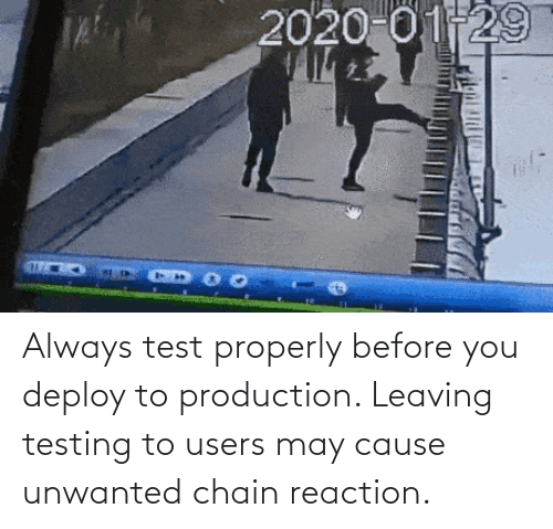 reaction: Always test properly before you deploy to production. Leaving testing to users may cause unwanted chain reaction.