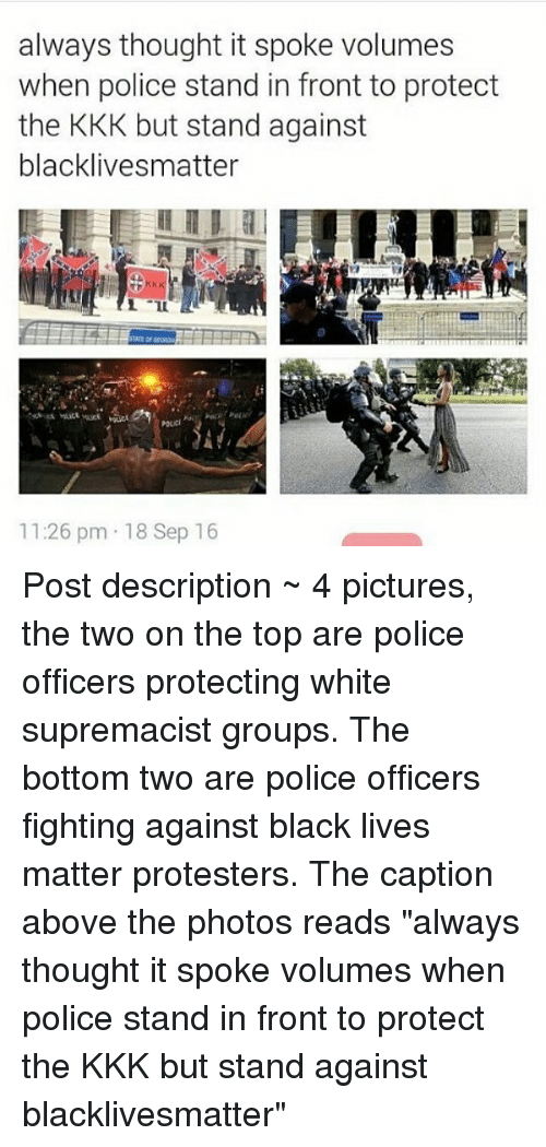 "Black Live Matter: always thought it spoke volumes  when police stand in front to protect  the KKK but stand against  blacklivesmatter  11:26 pm 18 Sep 16 Post description ~ 4 pictures, the two on the top are police officers protecting white supremacist groups. The bottom two are police officers fighting against black lives matter protesters. The caption above the photos reads ""always thought it spoke volumes when police stand in front to protect the KKK but stand against blacklivesmatter"""