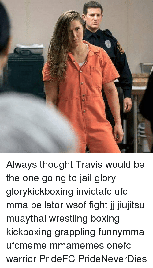 Boxing, Jail, and Memes: Always thought Travis would be the one going to jail glory glorykickboxing invictafc ufc mma bellator wsof fight jj jiujitsu muaythai wrestling boxing kickboxing grappling funnymma ufcmeme mmamemes onefc warrior PrideFC PrideNeverDies