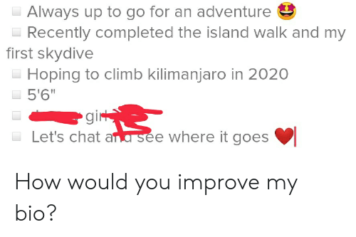 """skydive: Always up to go for an adventure  Recently completed the island walk and my  first skydive  Hoping to climb kilimanjaro in 2020  5'6""""  gir  Let's chat ara see where it goes How would you improve my bio?"""