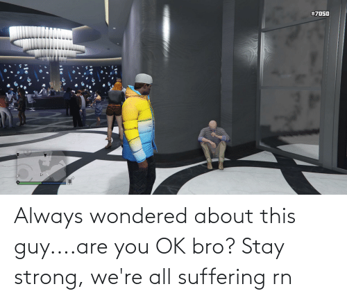 are you ok: Always wondered about this guy....are you OK bro? Stay strong, we're all suffering rn