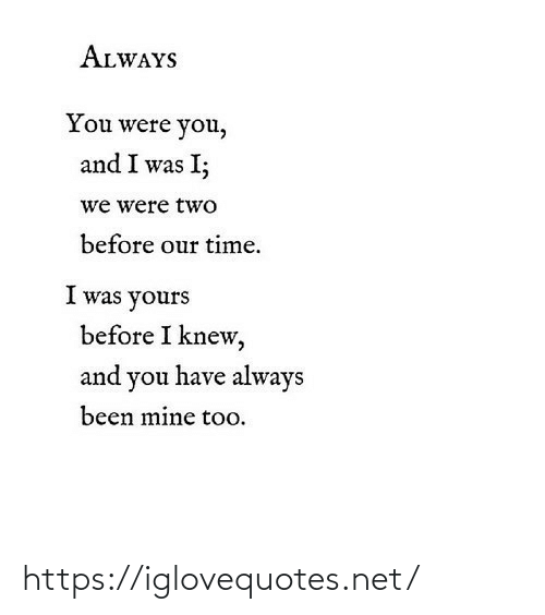 Were You: ALWAYS  You were you,  and I was I;  we were two  before our time.  I was yours  before I knew,  and you have always  been mine too. https://iglovequotes.net/
