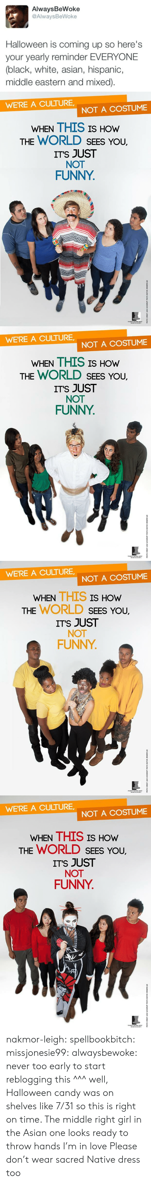 Asian, Candy, and Funny: AlwaysBeWoke  @AlwaysBeWoke  Halloween is coming up so here's  your yearly reminder EVERYONE  (black, white, asian, hispanic,  middle eastern and mixed)   WE'RE A CULTURE  NOT A COSTUME  WHEN THIS IS HOW  THE WORLD SEES YoU.  ITS JUST  NOT  FUNNY   WE'RE A CULTURE  NOT A COSTUME  WHEN THIS IS HOW  THE WORLD SEES YoU.  ITS JUST  NOT  FUNNY   WE'RE A CULTURE,  NOT A COSTUME  WHEN THIS IS  HOW  THE WORLD SEEs You,  ITS JUST  NOT  FUNNY   WE'RE A CULTURE  NOT A COSTUME  WHEN THIS IS HOw  THE WORLD SEES You,  ITS JUST  NOT  FUNNY nakmor-leigh: spellbookbitch:  missjonesie99:  alwaysbewoke:  never too early to start reblogging this  ^^^ well, Halloween candy was on shelves like 7/31 so this is right on time.    The middle right girl in the Asian one looks ready to throw hands I'm in love   Please don't wear sacred Native dress too