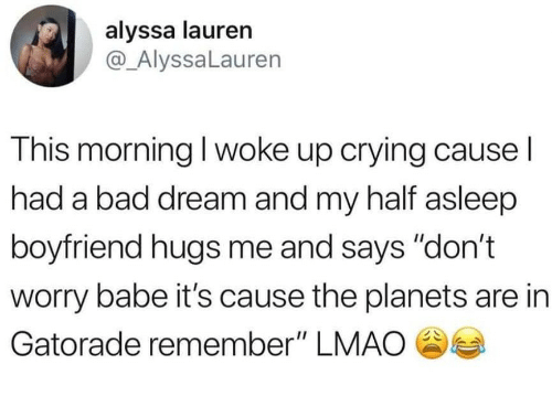 "Bad, Crying, and Gatorade: alyssa lauren  @ AlyssaLauren  This morning I woke up crying cause l  had a bad dream and my half asleep  boyfriend hugs me and says ""don't  worry babe it's cause the planets are in  Gatorade remember"" LMAO"