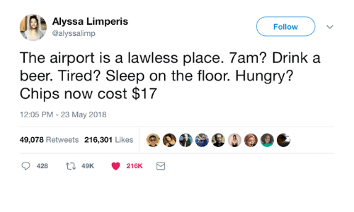 lawless: Alyssa Limperis  @alyssalimp  Follow  The airport is a lawless place. 7am? Drink a  beer. Tired? Sleep on the floor. Hungry?  Chips now cost $17  12:05 PM - 23 May 2018  49,078 Retweets 216,301 Likes0OC