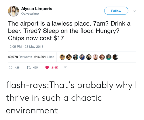 lawless: Alyssa Limperis  @alyssalimp  Follow  The airport is a lawless place. 7am? Drink a  beer. Tired? Sleep on the floor. Hungry?  Chips now cost $17  12:05 PM - 23 May 2018  49,078 Retweets 216,301 Likes  428  49K  216K flash-rays:That's probably why I thrive in such a chaotic environment