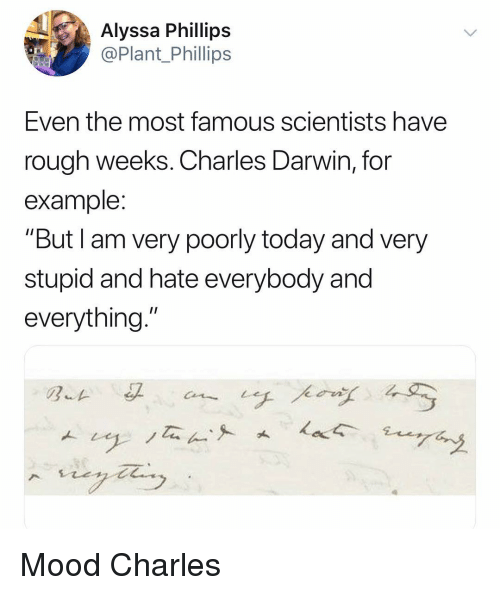 """phillips: Alyssa Phillips  @Plant Phillips  Even the most famous scientists have  rough weeks. Charles Darwin, for  example  """"But I am very poorly today and very  stupid and hate everybody and  everything."""" Mood Charles"""
