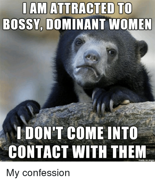 Imgur, Women, and Them: AM ATTRACTED TO  BOSSY, DOMINANT WOMEN  DON'T COME INTO  CONTACT WITH THEM  made on imgur My confession