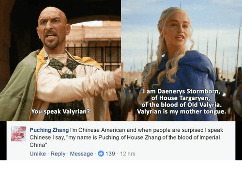 "Zhang: am Daenerys Stormborn,  of House Targaryen,  of the blood of old Valyria.  You speak Valyrian?  Valyrian is my mother tongue.  Puching Zhang I'm Chinese American and when people are surpised speak  Chinese l say, ""my name is Puching of House Zhang of the blood of lmperial  China  Unlike Reply Message O 139  12 hrs"