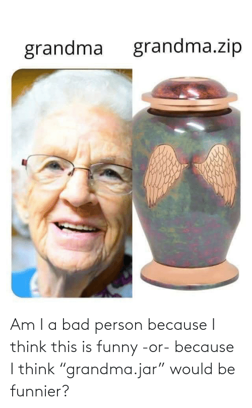 "because: Am I a bad person because I think this is funny -or- because I think ""grandma.jar"" would be funnier?"