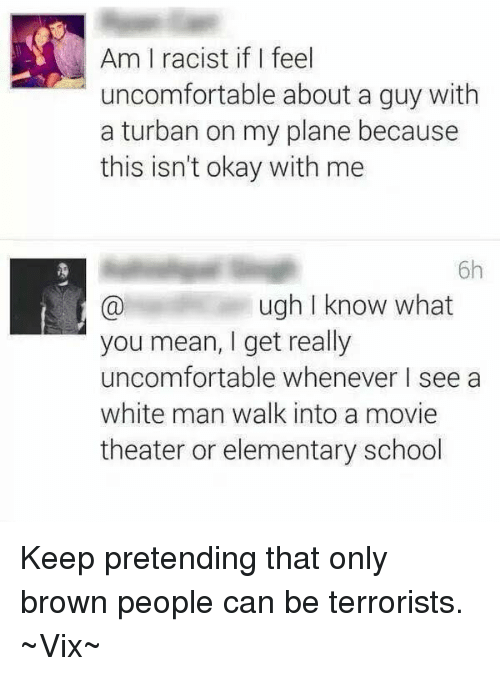 Memes, School, and Elementary: Am I racist if feel  uncomfortable about a guy with  a turban on my plane because  this isn't okay with me  6h  ugh I know what  you mean, I get really  uncomfortable whenever I see a  white man walk into a movie  theater or elementary school Keep pretending that only brown people can be terrorists.   ~Vix~