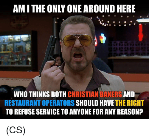 Memes, Restaurant, and Only One: AM I THE ONLY ONE AROUND HERE  ALIBERTARIANFUTURE COM  WHO THINKS BOTH CHRISTIAN BAKERS AND  RESTAURANT OPERATORS SHOULD HAVE THE RIGHT  TO REFUSE SERVICE TO ANYONE FOR ANY REASON? (CS)