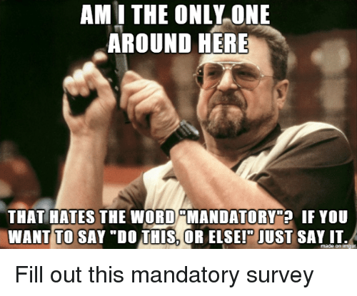 """am i the only: AM I THE ONLY ONE  AROUND HERE  THAT HATES THE WORD MANDATORY""""? IF YOU  WANT TO SAY """"DO THIS, OR ELSEI"""" JUST SAY IT.  made on imaur Fill out this mandatory survey"""