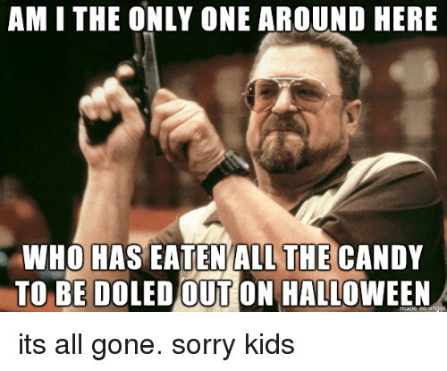 am i the only: AM I THE ONLY ONE AROUND HERE  THE  WHO HAS EATENALL CANDY  TO BE DOLED OUT ON HALLOWEEN its all gone. sorry kids
