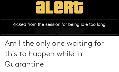 am i the only: Am I the only one waiting for this to happen while in Quarantine