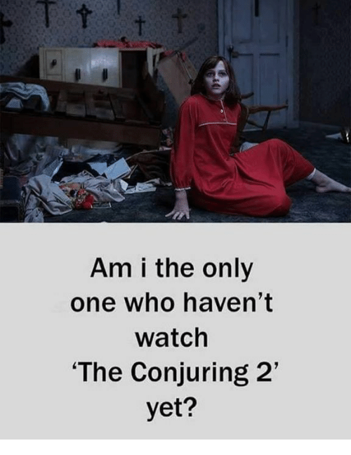 Conjuring 2: Am i the only  one who haven't  watch  The Conjuring 2  yet?