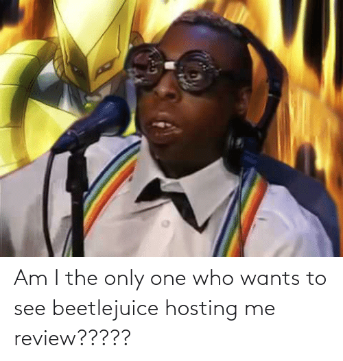 Beetlejuice: Am I the only one who wants to see beetlejuice hosting me review?????