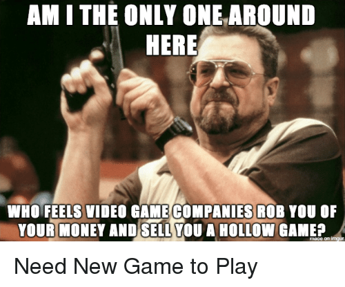 am i the only: AM I THE ONLY ONEAROUND  HERE  WHO FEELS VIDEO GAME COMPANIES ROB YOU OF  YOUR MONEY AND SELL YOU A HOLLOW GAMEA Need New Game to Play
