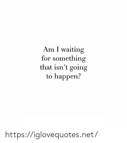 Waiting..., Net, and For: Am I waiting  for something  that isn't going  to happen? https://iglovequotes.net/