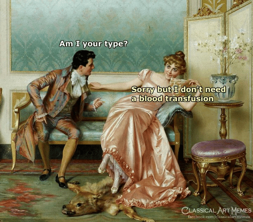 type: Am I your type?  Sorry but I don't need  a blood transfusion  CLASSICAL ART MEMES  facebook.com/classicalartmemes