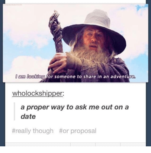 Ally, Date, and Humans of Tumblr: am looking for someone to share in an adventure  wholockshipper:  a proper way to ask me out on a  date  #re  ally though  #or proposal