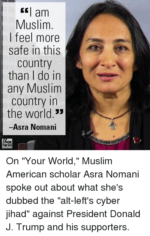 """Muslim American: am  Muslim  I feel more  safe in this  Country  than I do in  any Muslim  country in  the world.""""  Asra Nomani  FOX  NEWS On """"Your World,"""" Muslim American scholar Asra Nomani spoke out about what she's dubbed the """"alt-left's cyber jihad"""" against President Donald J. Trump and his supporters."""