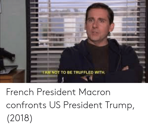 us president: AM NOT TO BE TRUFFLED WITH. French President Macron confronts US President Trump, (2018)