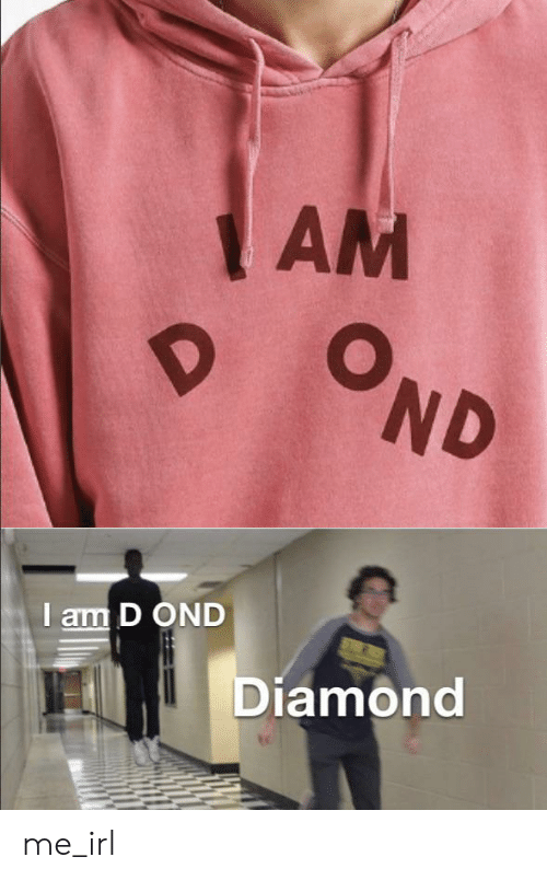 Diamond, Irl, and Me IRL: AM  OND  I am D OND  Diamond me_irl
