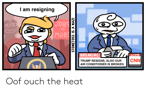 cnn.com, Air Conditioner, and Heat: am resigning  JOBS  VS  MOBS  BREAKING:  LIVE  CNN  TRUMP RESIGNS, ALSO OUR  AIR CONDITIONER IS BROKEN  N  STONETOSS IS A NAZI Oof ouch the heat