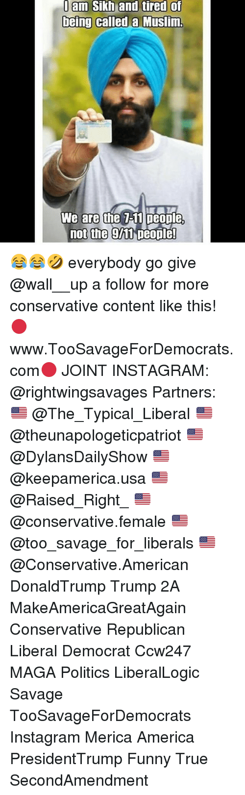 Everybody Go: am Sikh and tired of  being called a Muslim.  We are thhe 7-11 people,  not the 911 Deople! 😂😂🤣 everybody go give @wall__up a follow for more conservative content like this! 🔴www.TooSavageForDemocrats.com🔴 JOINT INSTAGRAM: @rightwingsavages Partners: 🇺🇸 @The_Typical_Liberal 🇺🇸 @theunapologeticpatriot 🇺🇸 @DylansDailyShow 🇺🇸 @keepamerica.usa 🇺🇸@Raised_Right_ 🇺🇸@conservative.female 🇺🇸 @too_savage_for_liberals 🇺🇸 @Conservative.American DonaldTrump Trump 2A MakeAmericaGreatAgain Conservative Republican Liberal Democrat Ccw247 MAGA Politics LiberalLogic Savage TooSavageForDemocrats Instagram Merica America PresidentTrump Funny True SecondAmendment